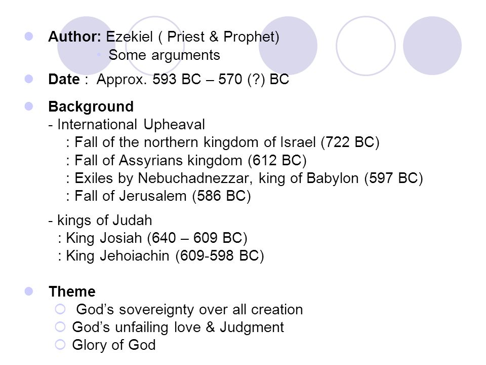 Author: Ezekiel ( Priest & Prophet) Some arguments Date : Approx. 593 BC – 570 (?) BC Background - International Upheaval : Fall of the northern kingd