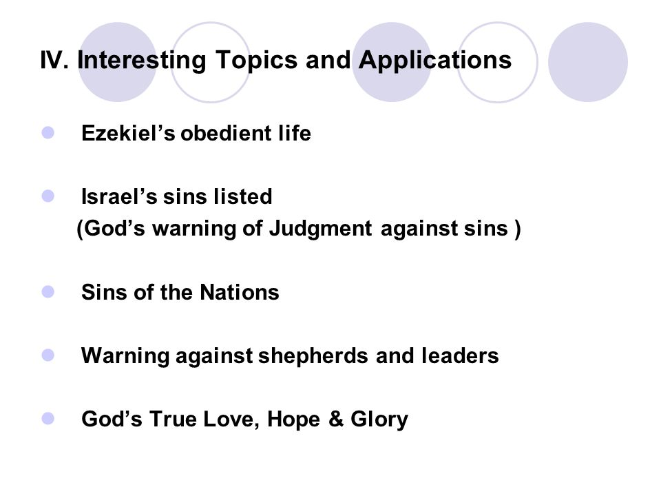 IV. Interesting Topics and Applications Ezekiel's obedient life Israel's sins listed (God's warning of Judgment against sins ) Sins of the Nations War