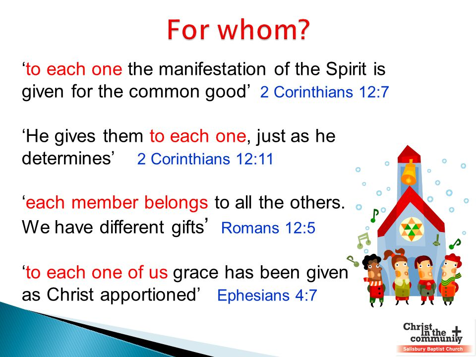'to each one the manifestation of the Spirit is given for the common good' 2 Corinthians 12:7 'He gives them to each one, just as he determines' 2 Cor