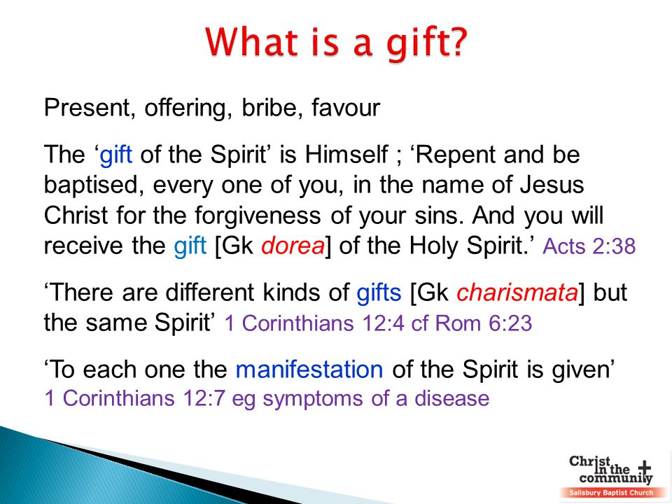 Present, offering, bribe, favour The 'gift of the Spirit' is Himself ; 'Repent and be baptised, every one of you, in the name of Jesus Christ for the