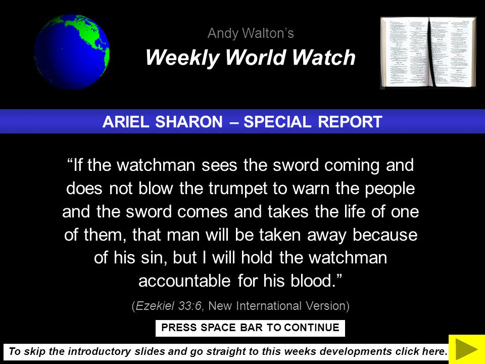 ARIEL SHARON – SPECIAL REPORT If the watchman sees the sword coming and does not blow the trumpet to warn the people and the sword comes and takes the life of one of them, that man will be taken away because of his sin, but I will hold the watchman accountable for his blood. (Ezekiel 33:6, New International Version) Weekly World Watch Andy Walton's To skip the introductory slides and go straight to this weeks developments click here.