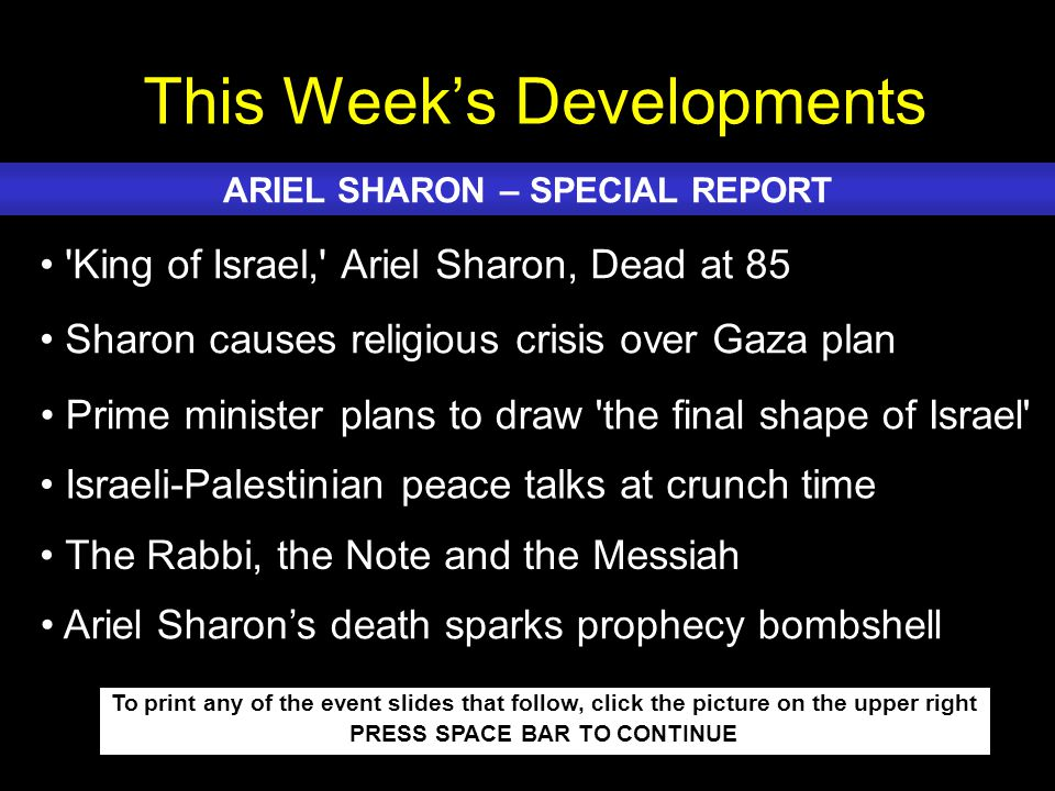This Week's Developments To print any of the event slides that follow, click the picture on the upper right PRESS SPACE BAR TO CONTINUE King of Israel, Ariel Sharon, Dead at 85 Sharon causes religious crisis over Gaza plan Prime minister plans to draw the final shape of Israel Israeli-Palestinian peace talks at crunch time The Rabbi, the Note and the Messiah ARIEL SHARON – SPECIAL REPORT Ariel Sharon's death sparks prophecy bombshell