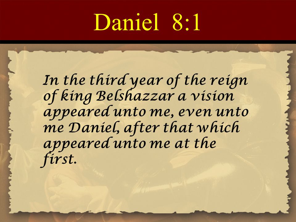 Daniel 8:1 In the third year of the reign of king Belshazzar a vision appeared unto me, even unto me Daniel, after that which appeared unto me at the first.
