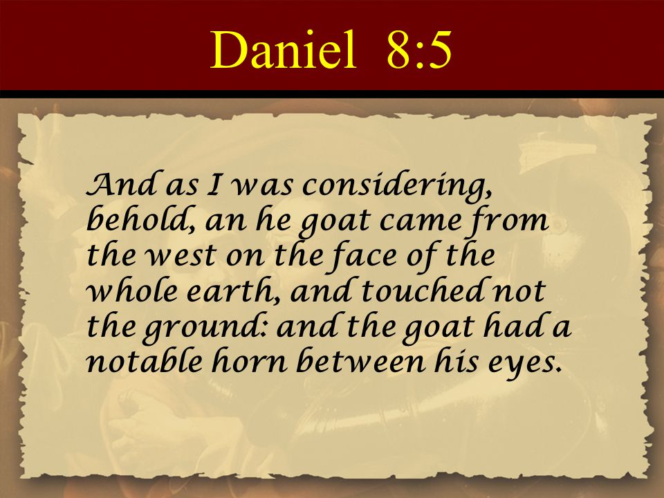 Daniel 8:5 And as I was considering, behold, an he goat came from the west on the face of the whole earth, and touched not the ground: and the goat had a notable horn between his eyes.