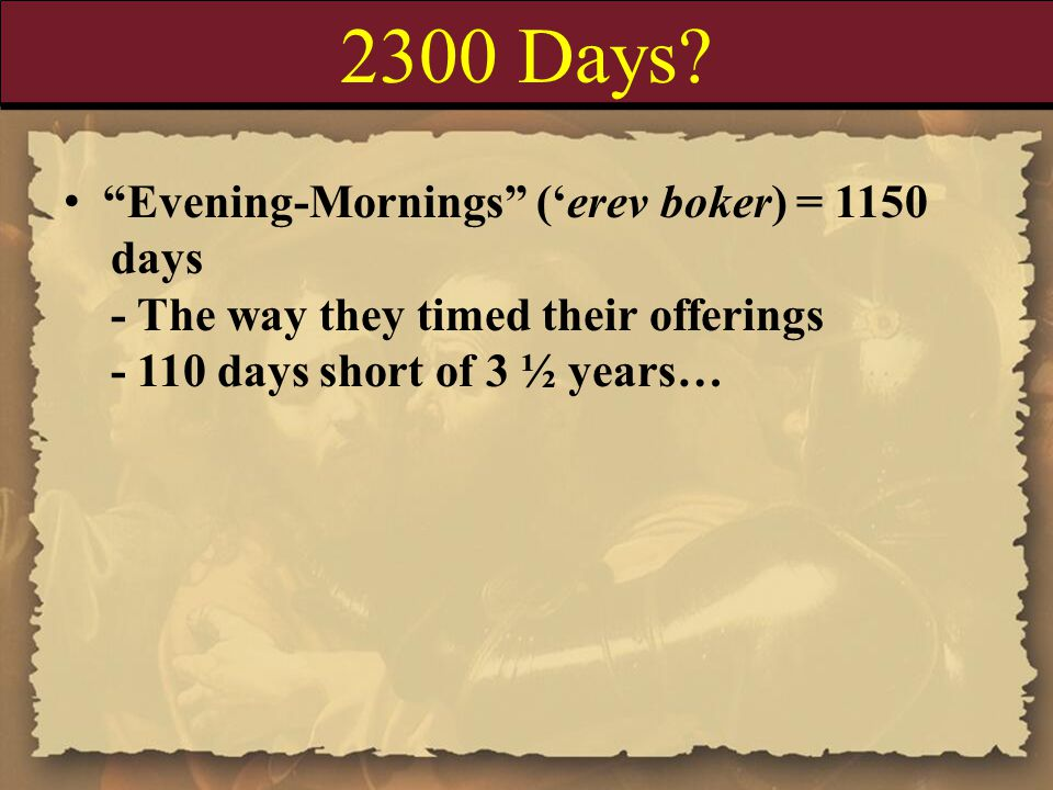 """2300 Days? """"Evening-Mornings"""" ('erev boker) = 1150 days - The way they timed their offerings - 110 days short of 3 ½ years…"""
