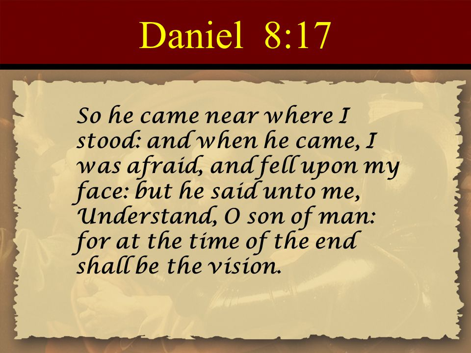 Daniel 8:17 So he came near where I stood: and when he came, I was afraid, and fell upon my face: but he said unto me, Understand, O son of man: for at the time of the end shall be the vision.