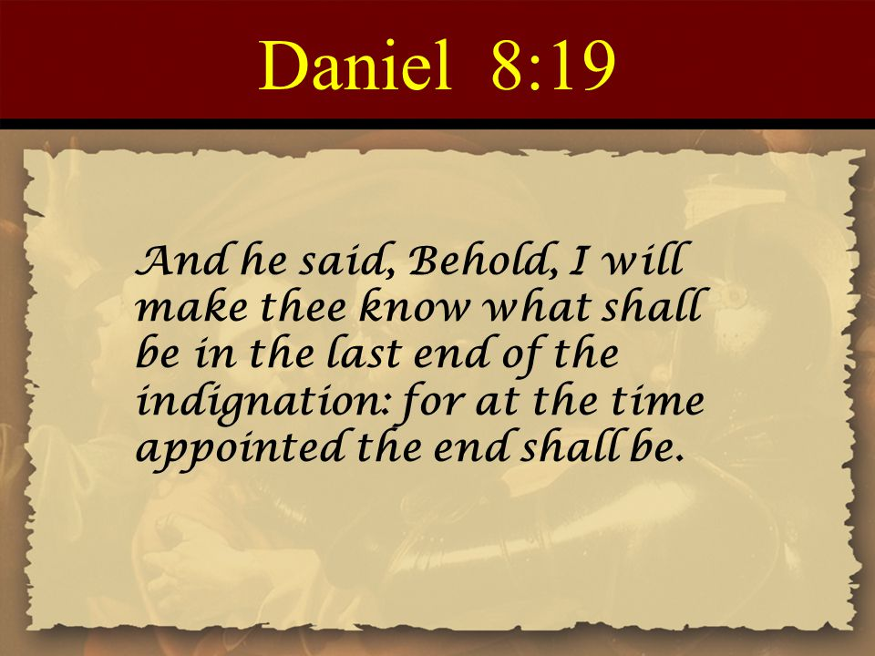 Daniel 8:19 And he said, Behold, I will make thee know what shall be in the last end of the indignation: for at the time appointed the end shall be.