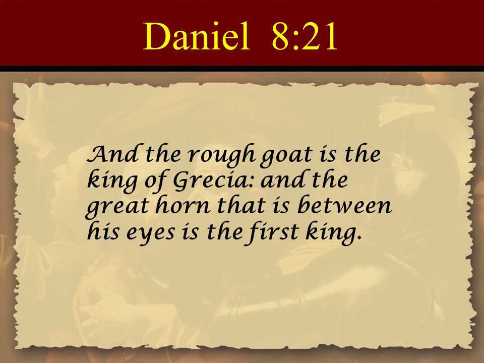 Daniel 8:21 And the rough goat is the king of Grecia: and the great horn that is between his eyes is the first king.