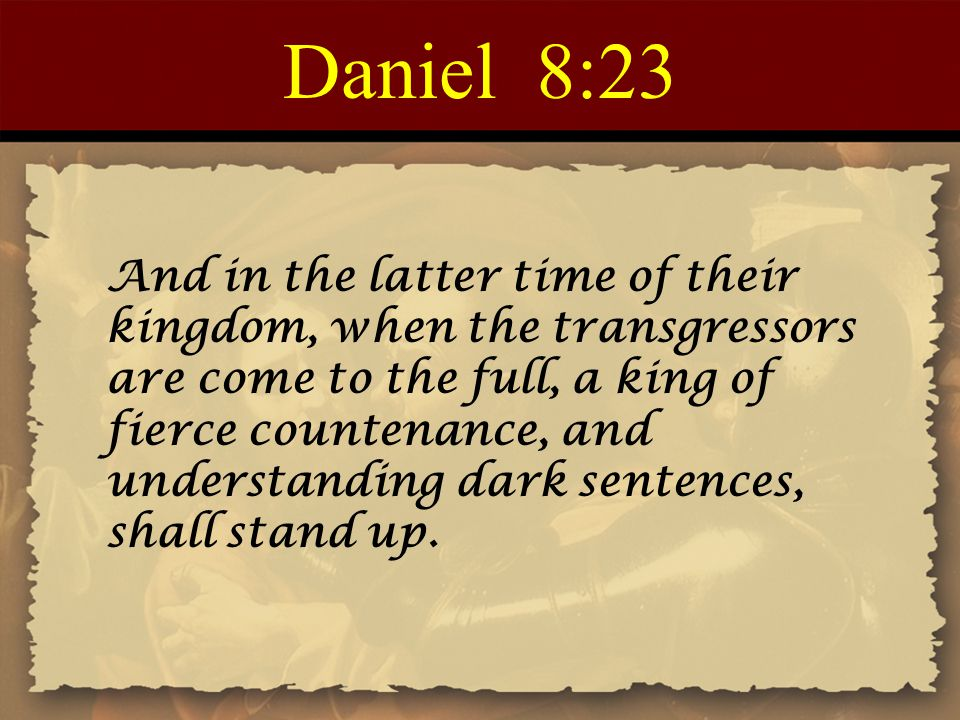 Daniel 8:23 And in the latter time of their kingdom, when the transgressors are come to the full, a king of fierce countenance, and understanding dark sentences, shall stand up.