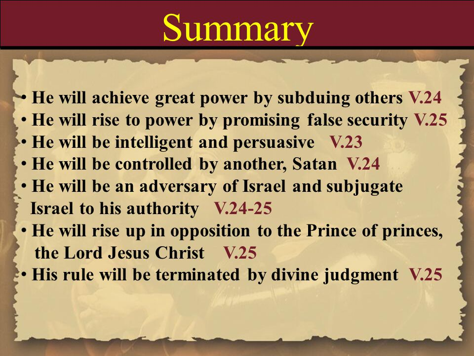 Summary He will achieve great power by subduing others V.24 He will rise to power by promising false security V.25 He will be intelligent and persuasive V.23 He will be controlled by another, Satan V.24 He will be an adversary of Israel and subjugate Israel to his authority V.24-25 He will rise up in opposition to the Prince of princes, the Lord Jesus Christ V.25 His rule will be terminated by divine judgment V.25