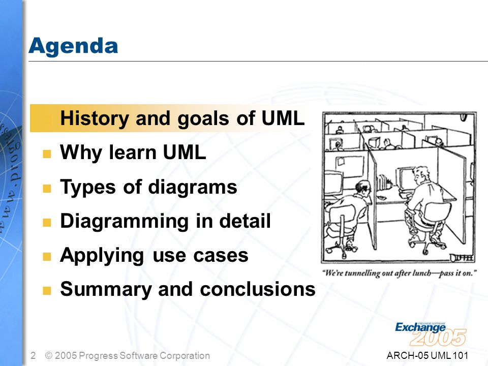 2© 2005 Progress Software Corporation ARCH-05 UML 101 Agenda n History and goals of UML n Why learn UML n Types of diagrams n Diagramming in detail n Applying use cases n Summary and conclusions