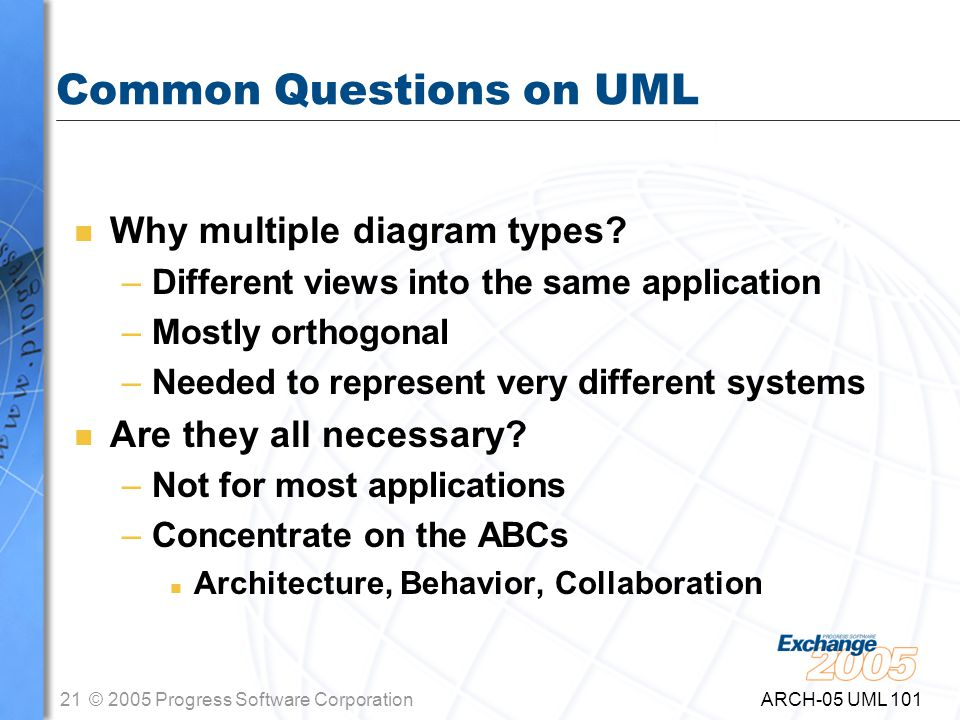 21© 2005 Progress Software Corporation ARCH-05 UML 101 Common Questions on UML n Why multiple diagram types.