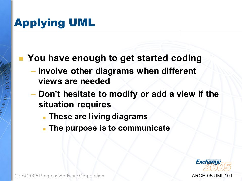 27© 2005 Progress Software Corporation ARCH-05 UML 101 Applying UML n You have enough to get started coding –Involve other diagrams when different views are needed –Don't hesitate to modify or add a view if the situation requires n These are living diagrams n The purpose is to communicate