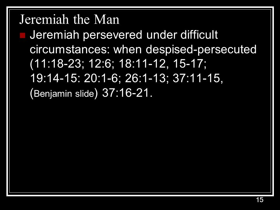 15 Jeremiah the Man Jeremiah persevered under difficult circumstances: when despised-persecuted (11:18-23; 12:6; 18:11-12, 15-17; 19:14-15: 20:1-6; 26:1-13; 37:11-15, ( Benjamin slide ) 37:16-21.