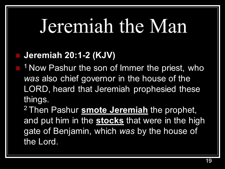 19 Jeremiah the Man Jeremiah 20:1-2 (KJV) 1 Now Pashur the son of Immer the priest, who was also chief governor in the house of the LORD, heard that Jeremiah prophesied these things.