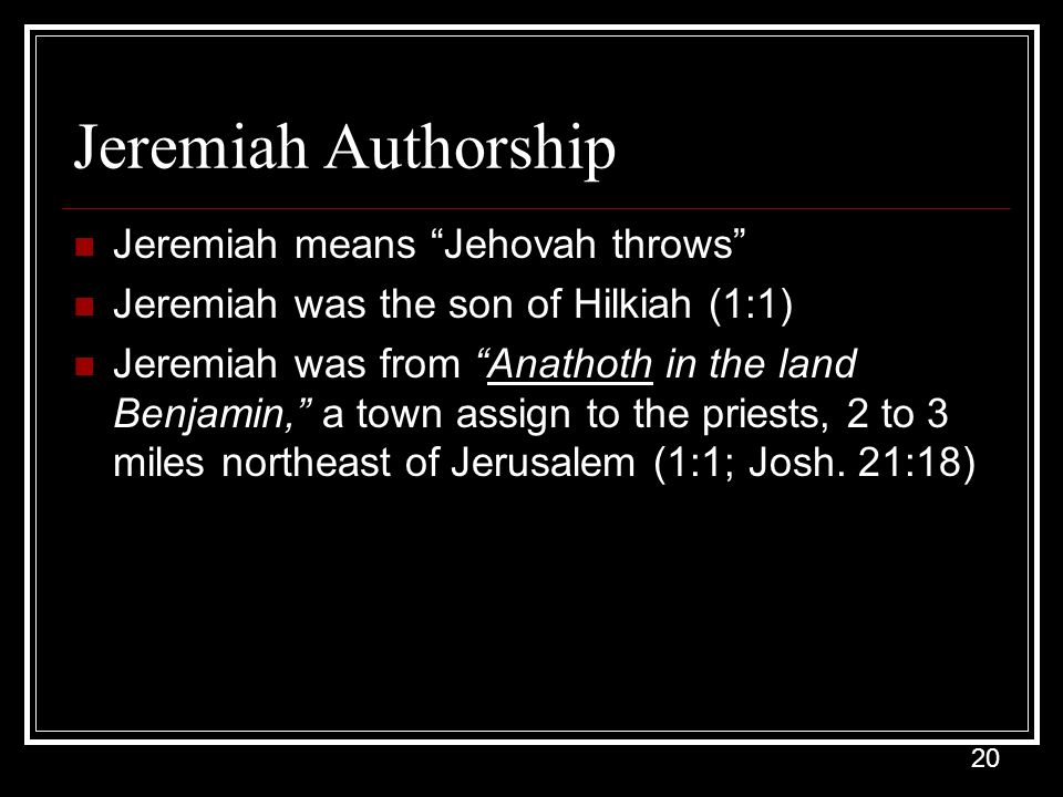 20 Jeremiah Authorship Jeremiah means Jehovah throws Jeremiah was the son of Hilkiah (1:1) Jeremiah was from Anathoth in the land Benjamin, a town assign to the priests, 2 to 3 miles northeast of Jerusalem (1:1; Josh.