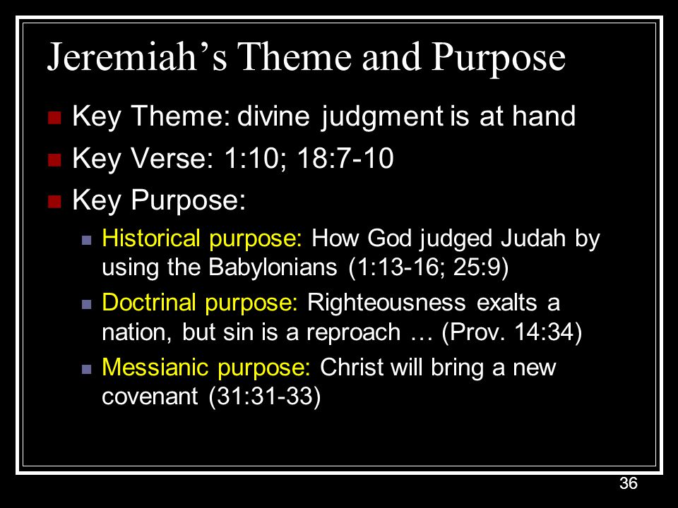36 Jeremiah's Theme and Purpose Key Theme: divine judgment is at hand Key Verse: 1:10; 18:7-10 Key Purpose: Historical purpose: How God judged Judah by using the Babylonians (1:13-16; 25:9) Doctrinal purpose: Righteousness exalts a nation, but sin is a reproach … (Prov.