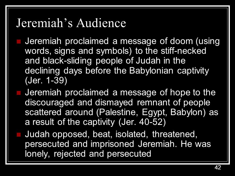 42 Jeremiah's Audience Jeremiah proclaimed a message of doom (using words, signs and symbols) to the stiff-necked and black-sliding people of Judah in the declining days before the Babylonian captivity (Jer.