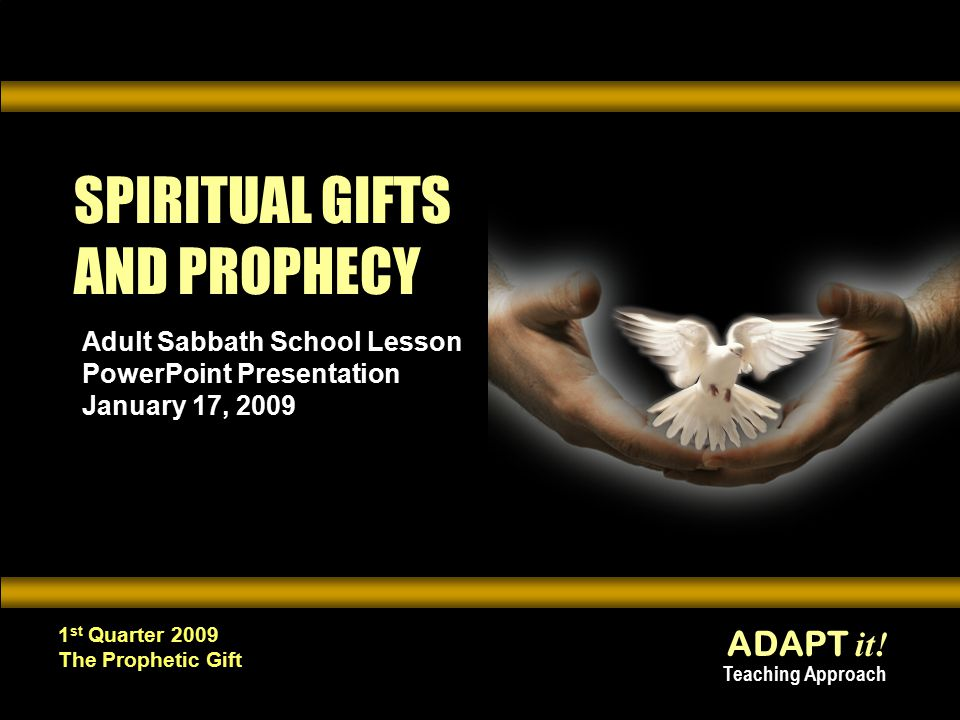 ADAPT it! Teaching Approach 1 st Quarter 2009 The Prophetic Gift SPIRITUAL GIFTS AND PROPHECY Adult Sabbath School Lesson PowerPoint Presentation Janu