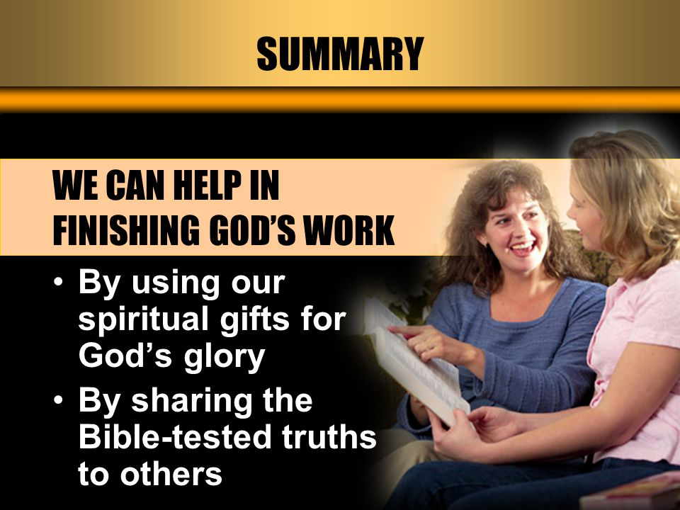 SUMMARY WE CAN HELP IN FINISHING GOD'S WORK By using our spiritual gifts for God's glory By sharing the Bible-tested truths to others