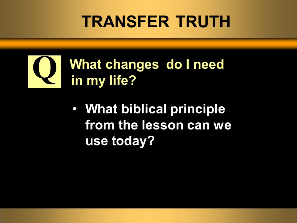 TRANSFER TRUTH What changes do I need in my life? What biblical principle from the lesson can we use today? Q
