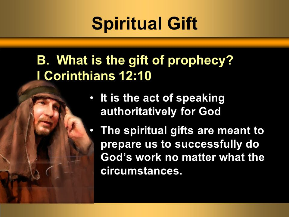 Spiritual Gift It is the act of speaking authoritatively for God The spiritual gifts are meant to prepare us to successfully do God's work no matter w