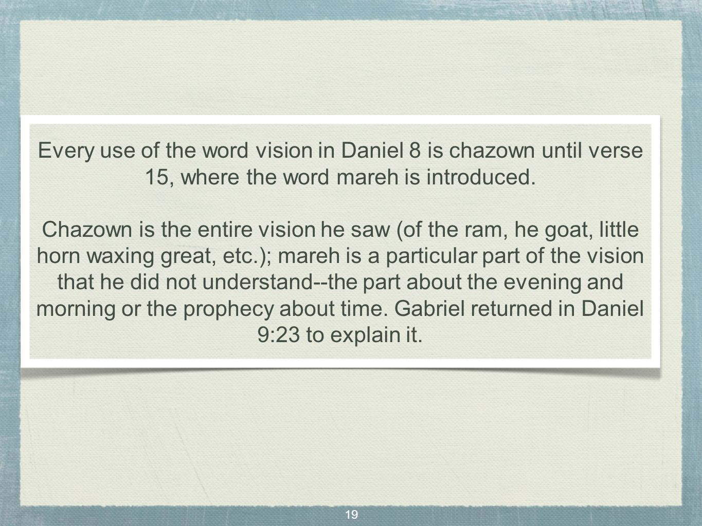 19 Every use of the word vision in Daniel 8 is chazown until verse 15, where the word mareh is introduced.