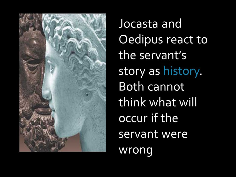 Jocasta and Oedipus react to the servant's story as history.