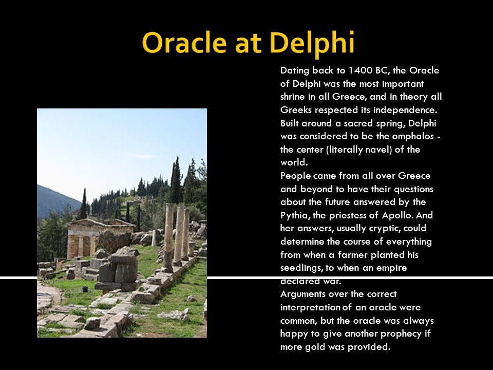 Oracle at Delphi Dating back to 1400 BC, the Oracle of Delphi was the most important shrine in all Greece, and in theory all Greeks respected its independence.