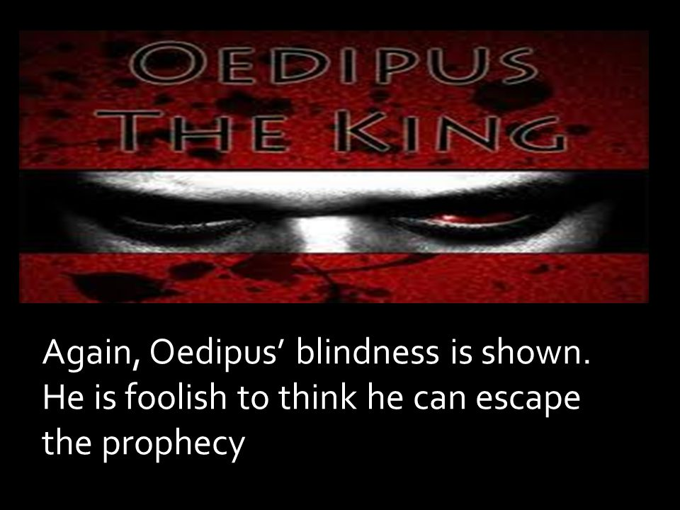 Again, Oedipus' blindness is shown. He is foolish to think he can escape the prophecy