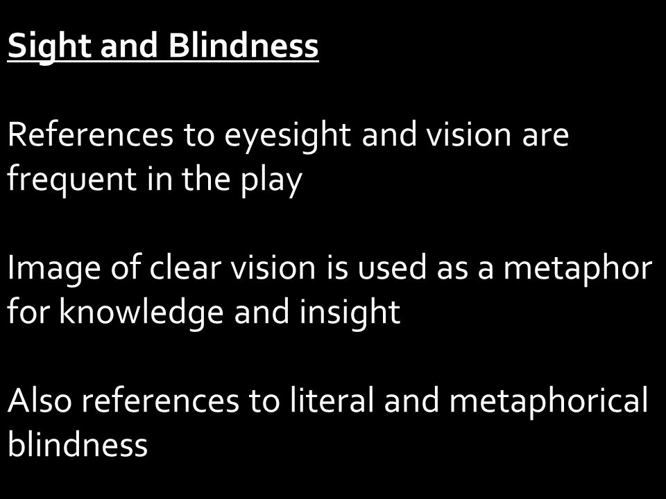 Sight and Blindness References to eyesight and vision are frequent in the play Image of clear vision is used as a metaphor for knowledge and insight Also references to literal and metaphorical blindness