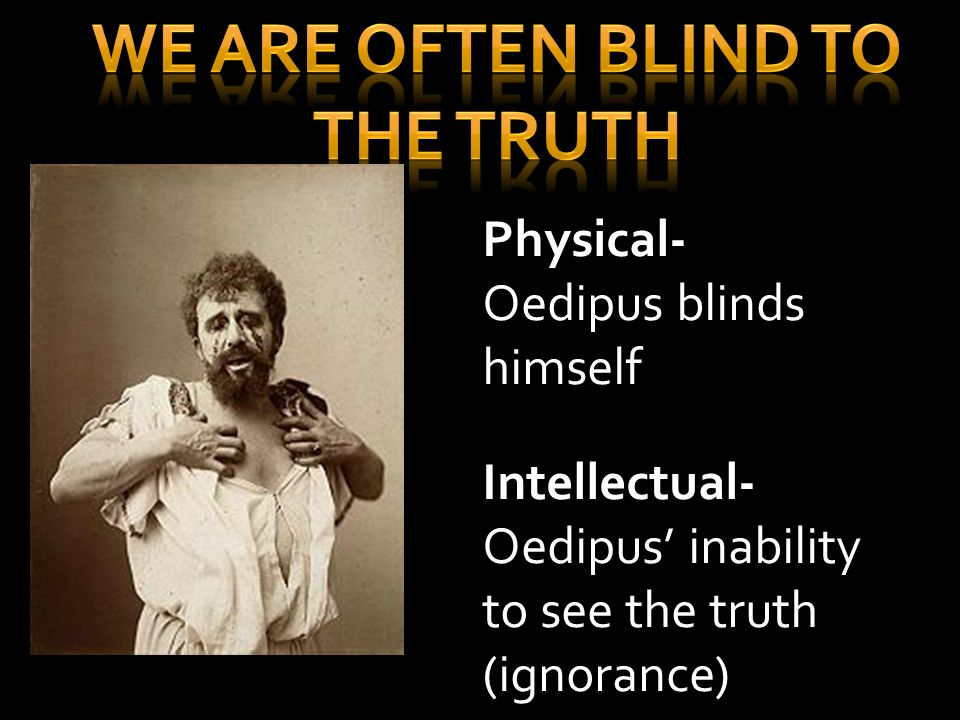 Physical- Oedipus blinds himself Intellectual- Oedipus' inability to see the truth (ignorance)