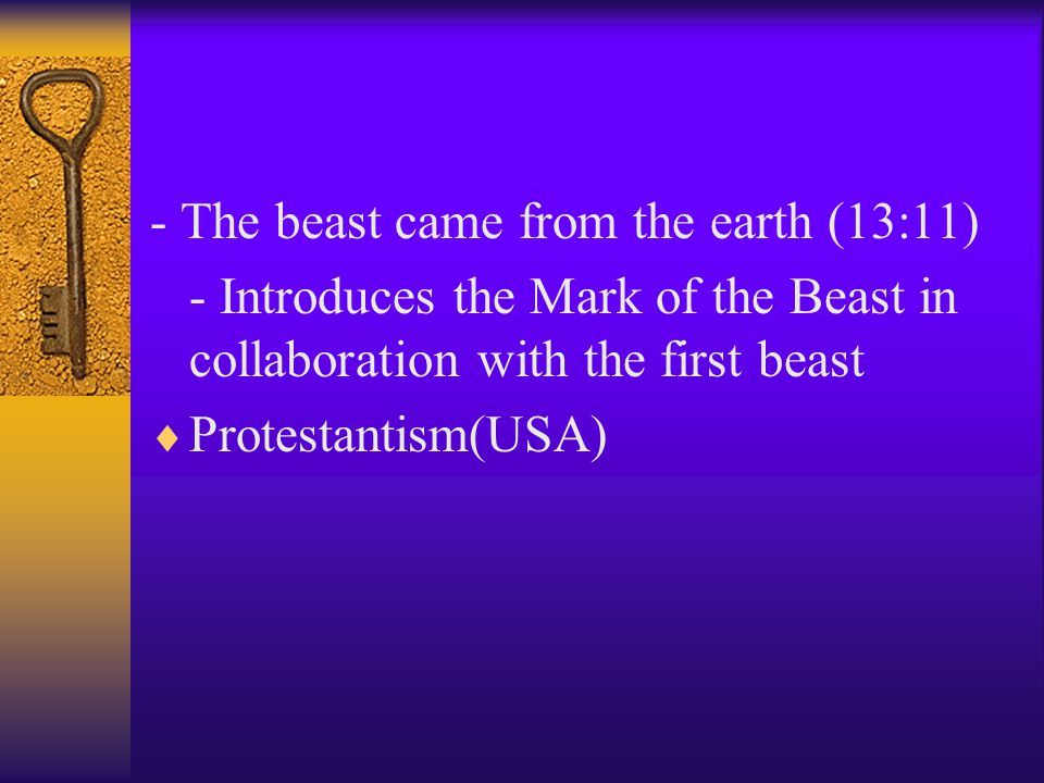 - The beast came from the earth (13:11) - Introduces the Mark of the Beast in collaboration with the first beast  Protestantism(USA)
