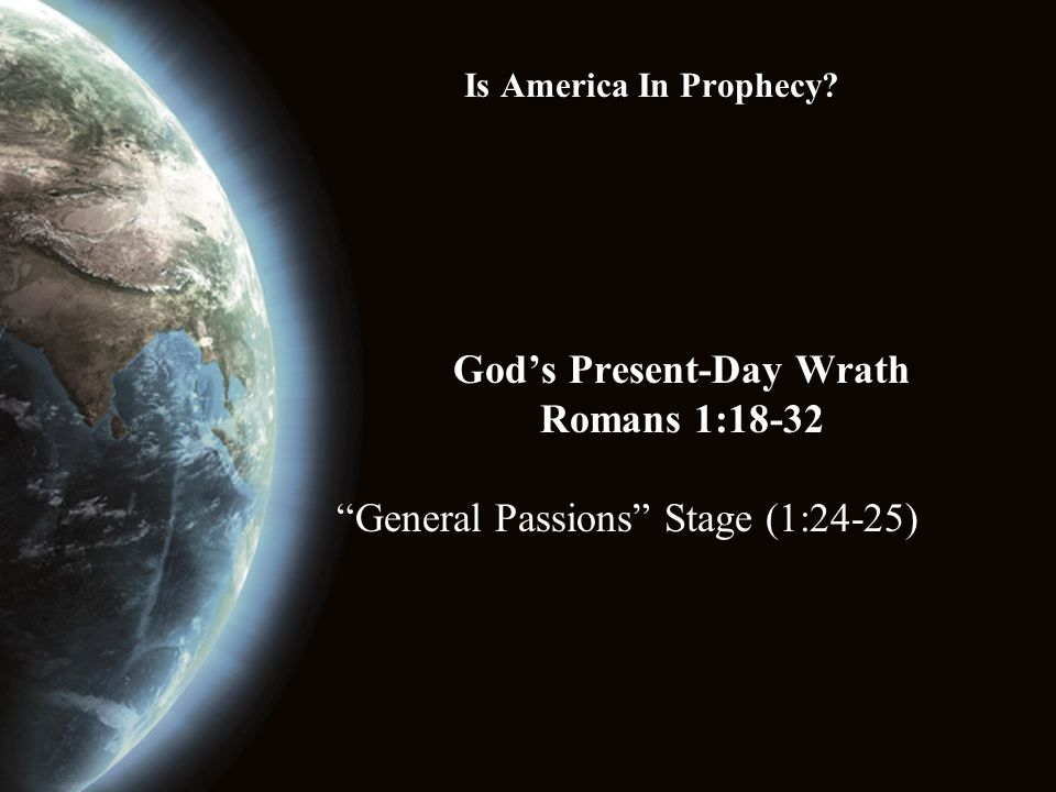 Is America In Prophecy God's Present-Day Wrath Romans 1:18-32 General Passions Stage (1:24-25)