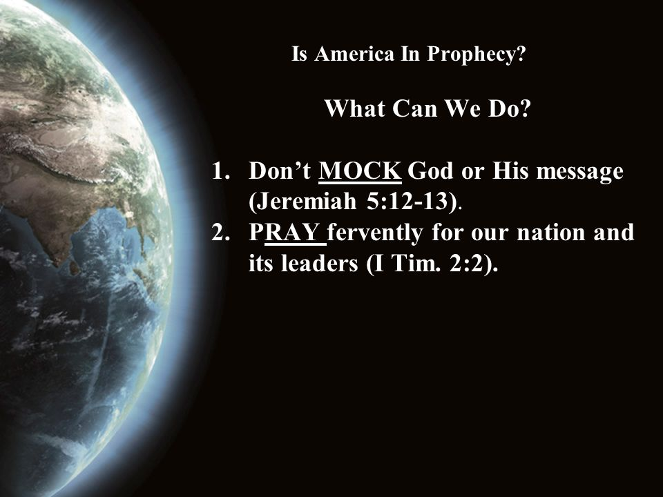Is America In Prophecy. What Can We Do. 1.Don't MOCK God or His message (Jeremiah 5:12-13).