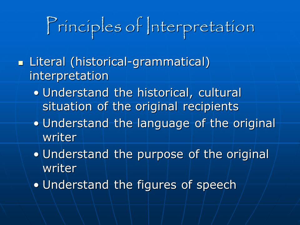 Principles of Interpretation Literal (historical-grammatical) interpretation Literal (historical-grammatical) interpretation Understand the historical