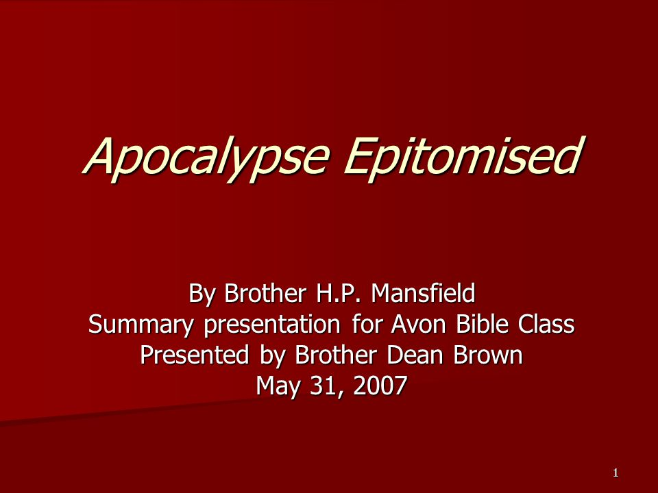 1 Apocalypse Epitomised By Brother H.P. Mansfield Summary presentation for Avon Bible Class Presented by Brother Dean Brown May 31, 2007
