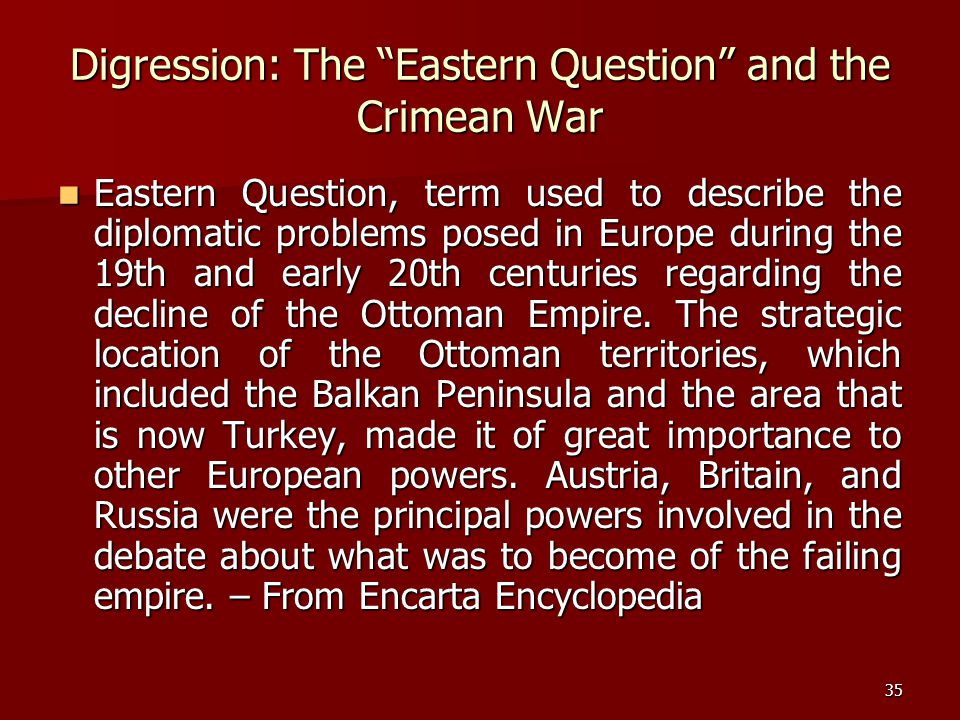 "35 Digression: The ""Eastern Question"" and the Crimean War Eastern Question, term used to describe the diplomatic problems posed in Europe during the 1"