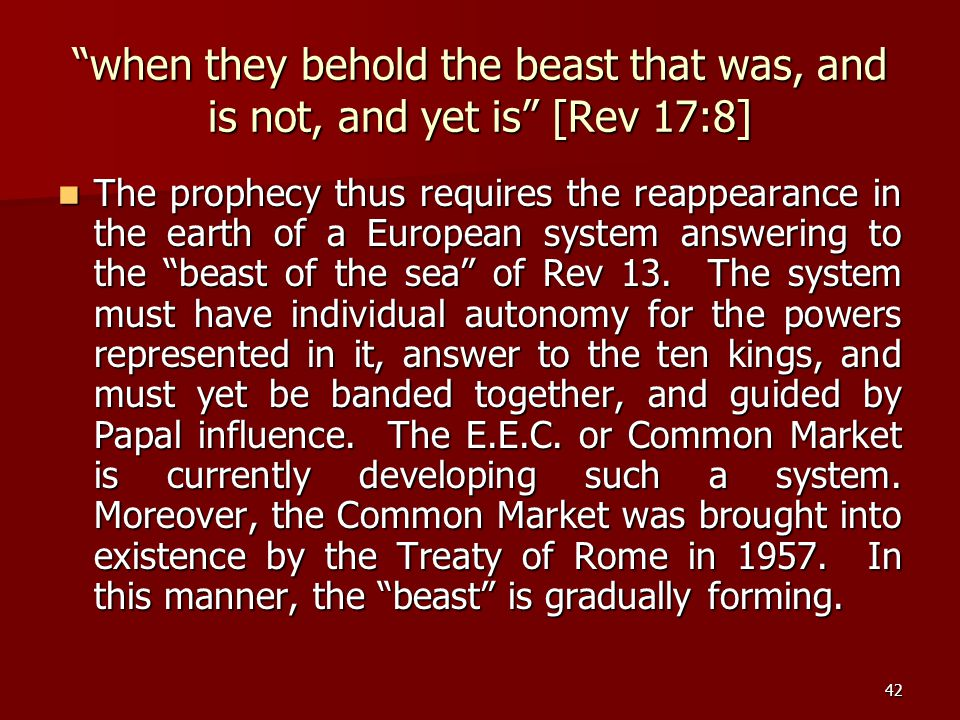 "42 ""when they behold the beast that was, and is not, and yet is"" [Rev 17:8] The prophecy thus requires the reappearance in the earth of a European sys"