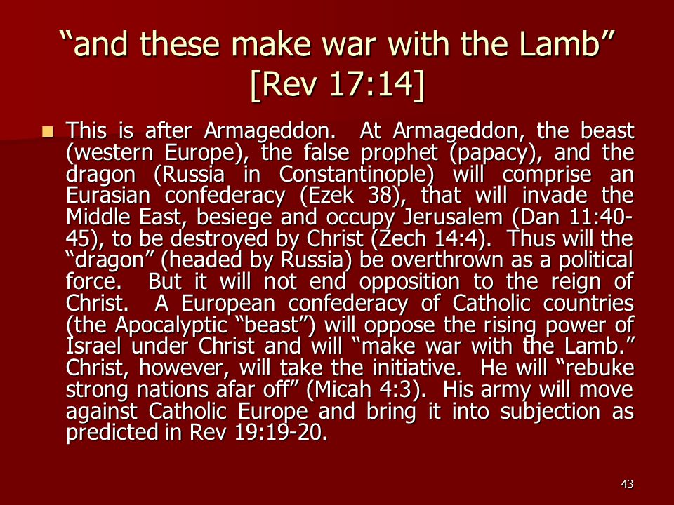 "43 ""and these make war with the Lamb"" [Rev 17:14] This is after Armageddon. At Armageddon, the beast (western Europe), the false prophet (papacy), and"