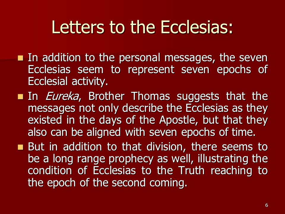 6 Letters to the Ecclesias: In addition to the personal messages, the seven Ecclesias seem to represent seven epochs of Ecclesial activity. In additio
