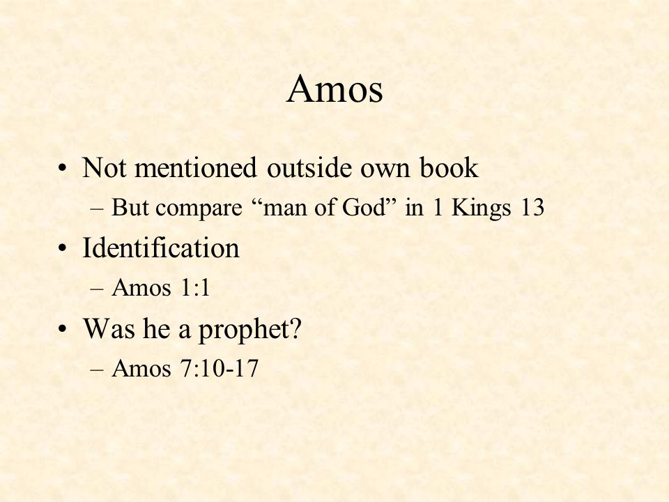 Amos Not mentioned outside own book –But compare man of God in 1 Kings 13 Identification –Amos 1:1 Was he a prophet.