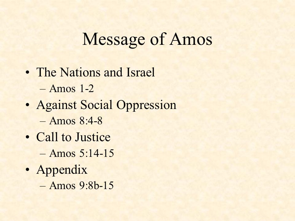 Message of Amos The Nations and Israel –Amos 1-2 Against Social Oppression –Amos 8:4-8 Call to Justice –Amos 5:14-15 Appendix –Amos 9:8b-15