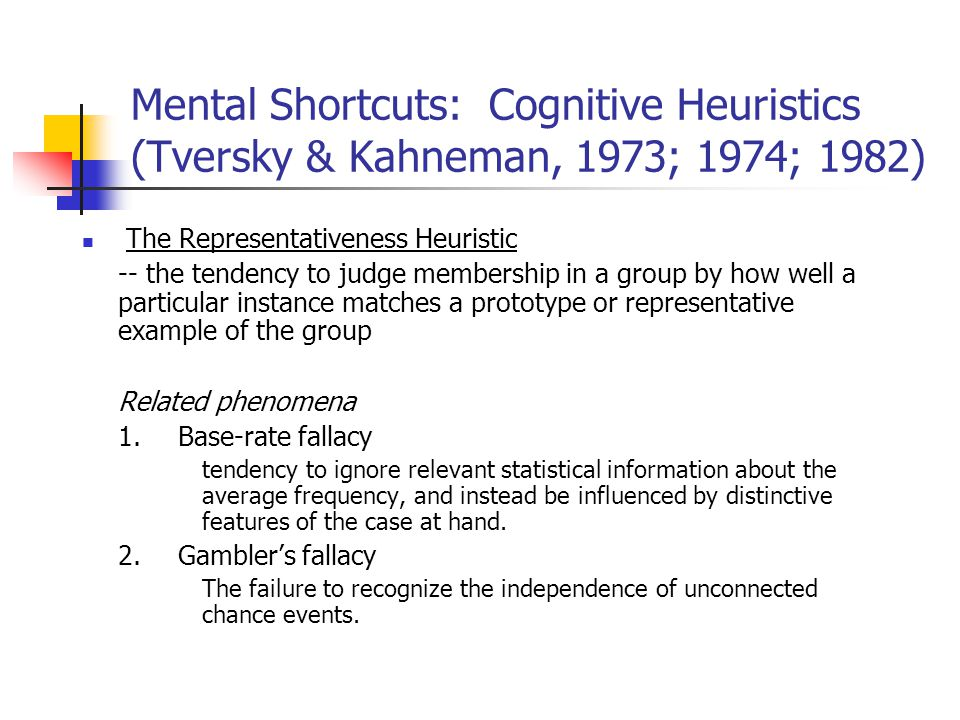 Mental Shortcuts: Cognitive Heuristics (Tversky & Kahneman, 1973; 1974; 1982) The Representativeness Heuristic -- the tendency to judge membership in a group by how well a particular instance matches a prototype or representative example of the group Related phenomena 1.Base-rate fallacy tendency to ignore relevant statistical information about the average frequency, and instead be influenced by distinctive features of the case at hand.