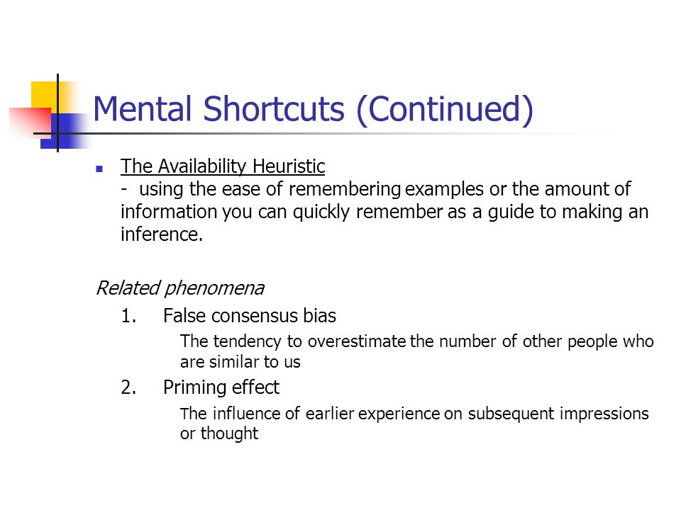 Mental Shortcuts (Continued) The Availability Heuristic - using the ease of remembering examples or the amount of information you can quickly remember as a guide to making an inference.