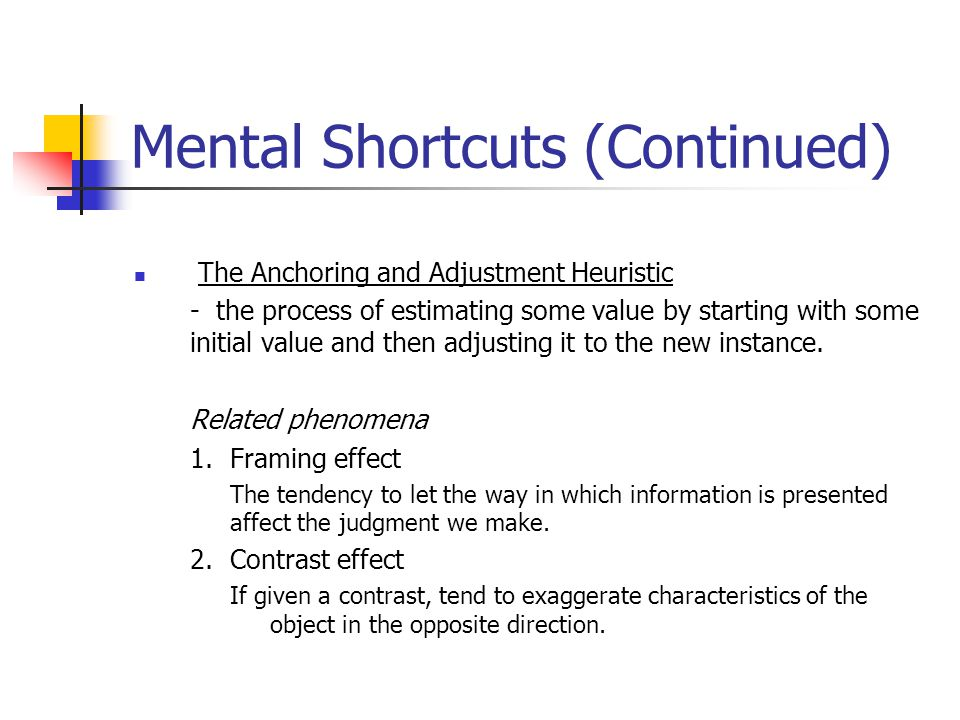 Mental Shortcuts (Continued) The Anchoring and Adjustment Heuristic - the process of estimating some value by starting with some initial value and then adjusting it to the new instance.