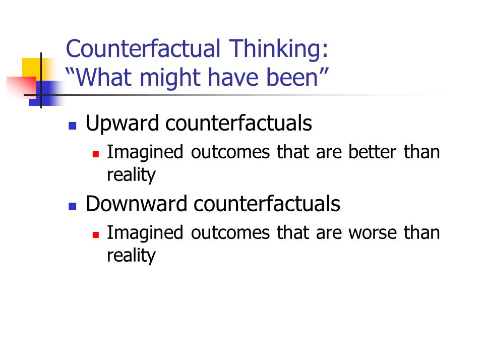 "Counterfactual Thinking: ""What might have been"" Upward counterfactuals Imagined outcomes that are better than reality Downward counterfactuals Imagine"