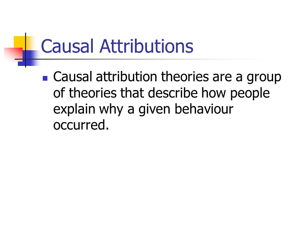 Causal Attributions Causal attribution theories are a group of theories that describe how people explain why a given behaviour occurred.