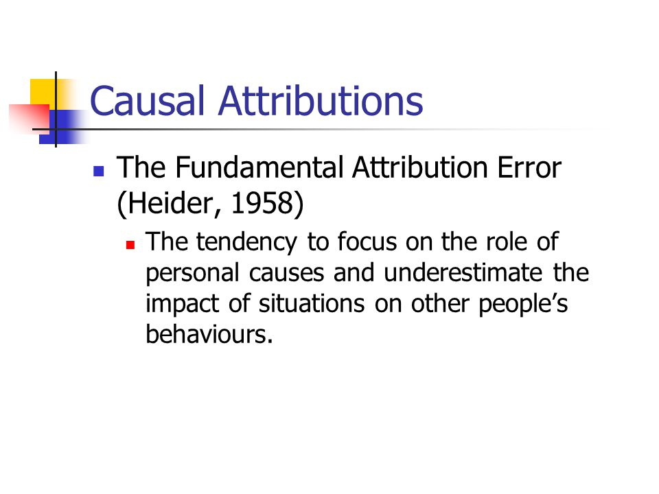 Causal Attributions The Fundamental Attribution Error (Heider, 1958) The tendency to focus on the role of personal causes and underestimate the impact of situations on other people's behaviours.