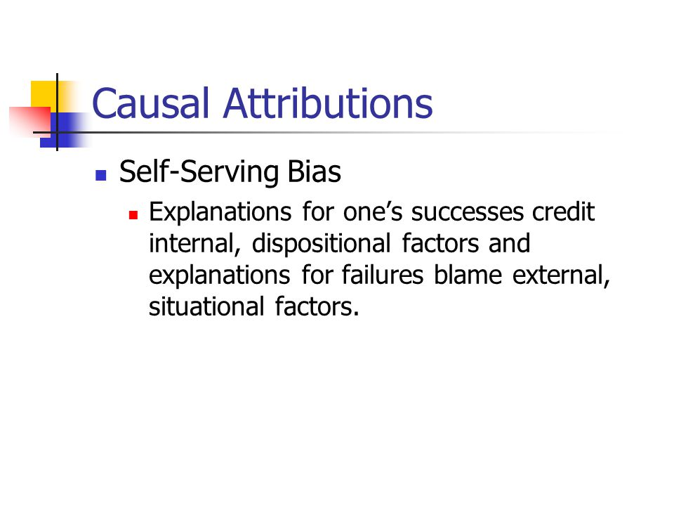 Causal Attributions Self-Serving Bias Explanations for one's successes credit internal, dispositional factors and explanations for failures blame external, situational factors.